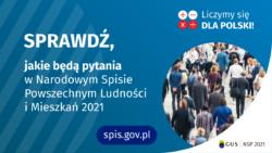 Grafika – jakie będą pytania. Po lewej stronie grafiki jest napis: sprawdź, jakie będą pytania w Narodowym Spisie Powszechnym Ludności i Mieszkań 2021. W prawym górnym rogu są cztery małe koła ze znakami dodawania, odejmowania, mnożenia i dzielenia, obok nich napis: Liczymy się dla Polski! Poniżej widać zdjęcie tłumu ludzi. Na dole pośrodku jest napis: spis.gov.pl. W prawym dolnym rogu jest logotyp spisu: dwa nachodzące na siebie pionowo koła, GUS, pionowa kreska, NSP 2021.