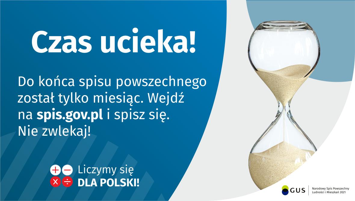Na grafice jest napis: Do końca spisu powszechnego został tylko miesiąc. Wejdź na spis.gov.pl i spisz się. Nie zwlekaj! Poniżej umieszczone są cztery małe koła ze znakami dodawania, odejmowania, mnożenia i dzielenia, obok nich napis: Liczymy się dla Polski! Po prawej stronie grafiki widać klepsydrę z przesypującym się piaskiem. Poniżej jest logotyp spisu: dwa nachodzące na siebie pionowo koła, GUS, pionowa kreska, Narodowy Spis Powszechny Ludności i Mieszkań 2021